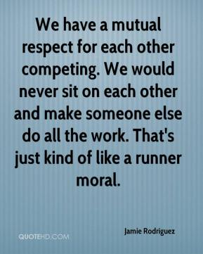 Jamie Rodriguez - We have a mutual respect for each other competing. We would never sit on each other and make someone else do all the work. That's just kind of like a runner moral.