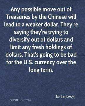 Any possible move out of Treasuries by the Chinese will lead to a weaker dollar. They're saying they're trying to diversify out of dollars and limit any fresh holdings of dollars. That's going to be bad for the U.S. currency over the long term.