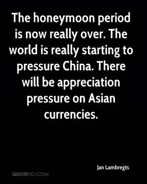 Jan Lambregts - The honeymoon period is now really over. The world is really starting to pressure China. There will be appreciation pressure on Asian currencies.