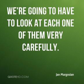 Jan Margosian - We're going to have to look at each one of them very carefully.