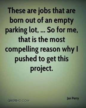 Jan Perry - These are jobs that are born out of an empty parking lot, ... So for me, that is the most compelling reason why I pushed to get this project.