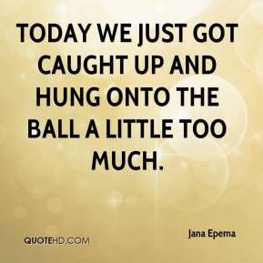 Jana Epema - Today we just got caught up and hung onto the ball a little too much.