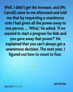 Jane Burke - Well, I didn't get the increase, and (Mr. Carroll) came to me afterward and told me that by requesting a unanimous vote I had given all the power away to one person, ... 'What,' he asked, 'if we wanted to start a program for kids and you gave away that power?' He explained that you can't always get a unanimous decision. The next year, I figured out how to count to four.