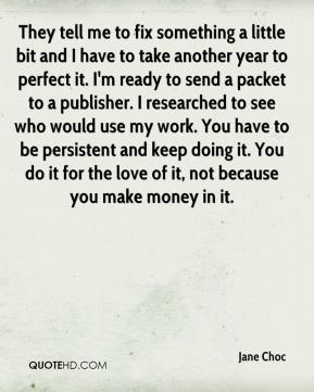 Jane Choc  - They tell me to fix something a little bit and I have to take another year to perfect it. I'm ready to send a packet to a publisher. I researched to see who would use my work. You have to be persistent and keep doing it. You do it for the love of it, not because you make money in it.
