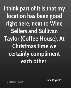 Jane Reynolds  - I think part of it is that my location has been good right here, next to Wine Sellers and Sullivan Taylor (Coffee House). At Christmas time we certainly compliment each other.