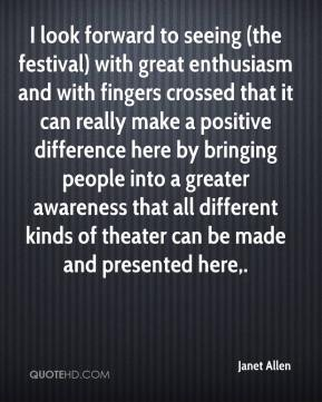 Janet Allen  - I look forward to seeing (the festival) with great enthusiasm and with fingers crossed that it can really make a positive difference here by bringing people into a greater awareness that all different kinds of theater can be made and presented here.