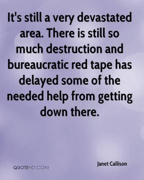 Janet Callison  - It's still a very devastated area. There is still so much destruction and bureaucratic red tape has delayed some of the needed help from getting down there.