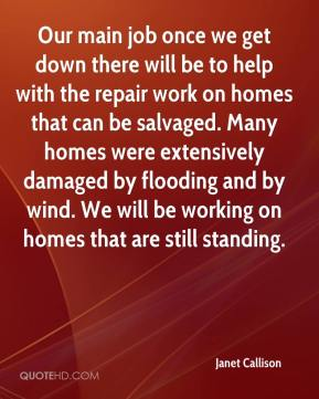 Janet Callison  - Our main job once we get down there will be to help with the repair work on homes that can be salvaged. Many homes were extensively damaged by flooding and by wind. We will be working on homes that are still standing.