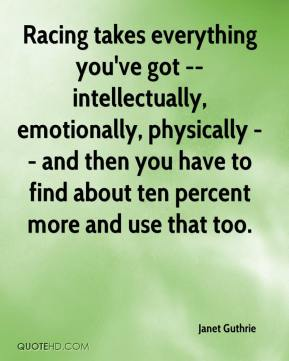 Janet Guthrie  - Racing takes everything you've got -- intellectually, emotionally, physically -- and then you have to find about ten percent more and use that too.