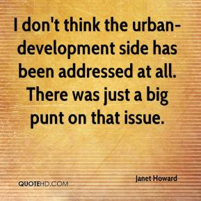 Janet Howard  - I don't think the urban-development side has been addressed at all. There was just a big punt on that issue.