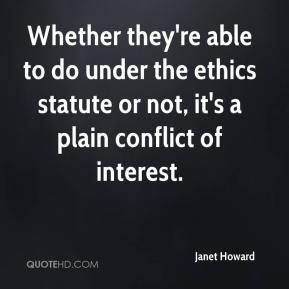 Janet Howard  - Whether they're able to do under the ethics statute or not, it's a plain conflict of interest.