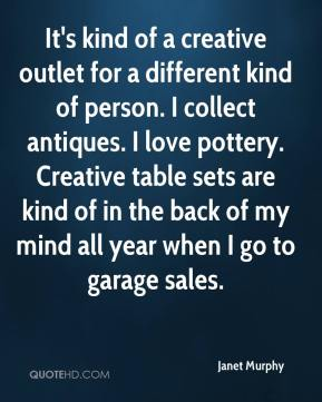 Janet Murphy  - It's kind of a creative outlet for a different kind of person. I collect antiques. I love pottery. Creative table sets are kind of in the back of my mind all year when I go to garage sales.