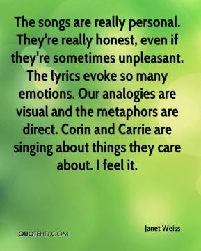 Janet Weiss  - The songs are really personal. They're really honest, even if they're sometimes unpleasant. The lyrics evoke so many emotions. Our analogies are visual and the metaphors are direct. Corin and Carrie are singing about things they care about. I feel it.