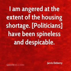 Jarvis Deberry  - I am angered at the extent of the housing shortage. [Politicians] have been spineless and despicable.