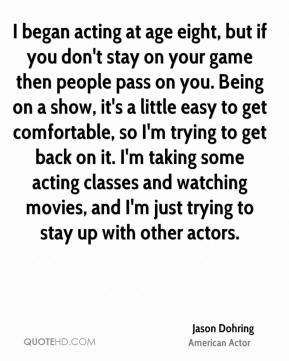 Jason Dohring - I began acting at age eight, but if you don't stay on your game then people pass on you. Being on a show, it's a little easy to get comfortable, so I'm trying to get back on it. I'm taking some acting classes and watching movies, and I'm just trying to stay up with other actors.
