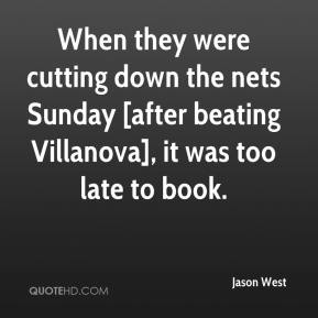 Jason West  - When they were cutting down the nets Sunday [after beating Villanova], it was too late to book.