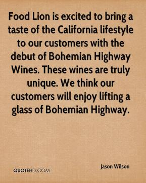 Jason Wilson  - Food Lion is excited to bring a taste of the California lifestyle to our customers with the debut of Bohemian Highway Wines. These wines are truly unique. We think our customers will enjoy lifting a glass of Bohemian Highway.