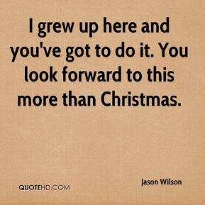 Jason Wilson  - I grew up here and you've got to do it. You look forward to this more than Christmas.