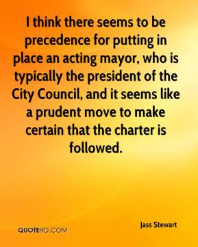 Jass Stewart  - I think there seems to be precedence for putting in place an acting mayor, who is typically the president of the City Council, and it seems like a prudent move to make certain that the charter is followed.