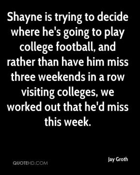 Jay Groth  - Shayne is trying to decide where he's going to play college football, and rather than have him miss three weekends in a row visiting colleges, we worked out that he'd miss this week.