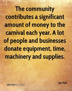 Jay Hall  - The community contributes a significant amount of money to the carnival each year. A lot of people and businesses donate equipment, time, machinery and supplies.