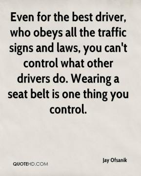 Jay Ofsanik  - Even for the best driver, who obeys all the traffic signs and laws, you can't control what other drivers do. Wearing a seat belt is one thing you control.