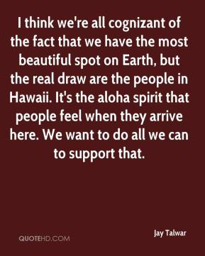 I think we're all cognizant of the fact that we have the most beautiful spot on Earth, but the real draw are the people in Hawaii. It's the aloha spirit that people feel when they arrive here. We want to do all we can to support that.