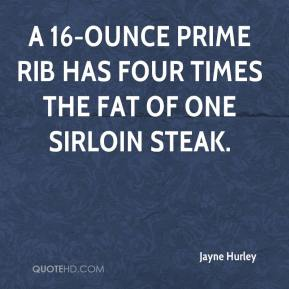 A 16-ounce prime rib has four times the fat of one sirloin steak.
