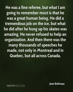 Jean Beliveau  - He was a fine referee, but what I am going to remember most is that he was a great human being. He did a tremendous job on the ice, but what he did after he hung up his skates was amazing. He never refused to help an organization. And then there was the many thousands of speeches he made, not only in Montreal and in Quebec, but all across Canada.