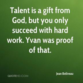 Jean Beliveau  - Talent is a gift from God, but you only succeed with hard work. Yvan was proof of that.