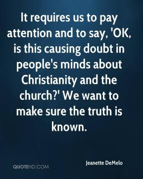 Jeanette DeMelo  - It requires us to pay attention and to say, 'OK, is this causing doubt in people's minds about Christianity and the church?' We want to make sure the truth is known.