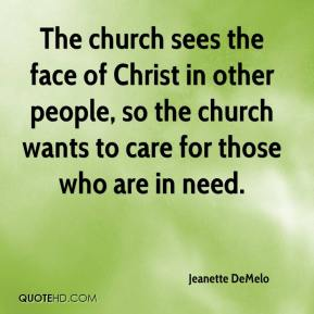 Jeanette DeMelo  - The church sees the face of Christ in other people, so the church wants to care for those who are in need.