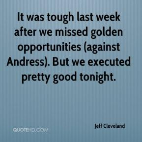Jeff Cleveland  - It was tough last week after we missed golden opportunities (against Andress). But we executed pretty good tonight.