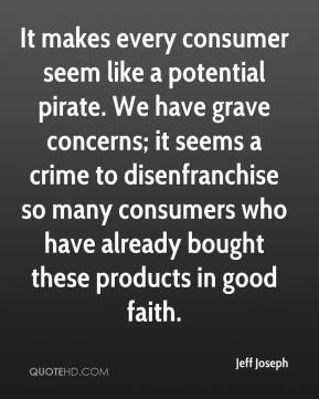Jeff Joseph  - It makes every consumer seem like a potential pirate. We have grave concerns; it seems a crime to disenfranchise so many consumers who have already bought these products in good faith.