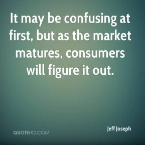 Jeff Joseph  - It may be confusing at first, but as the market matures, consumers will figure it out.