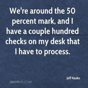 Jeff Kasko  - We're around the 50 percent mark, and I have a couple hundred checks on my desk that I have to process.