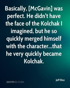 Jeff Rice  - Basically, [McGavin] was perfect. He didn't have the face of the Kolchak I imagined, but he so quickly merged himself with the character...that he very quickly became Kolchak.