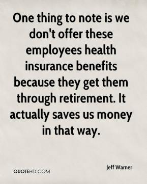 Jeff Warner  - One thing to note is we don't offer these employees health insurance benefits because they get them through retirement. It actually saves us money in that way.