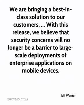 Jeff Warner  - We are bringing a best-in-class solution to our customers, ... With this release, we believe that security concerns will no longer be a barrier to large-scale deployments of enterprise applications on mobile devices.