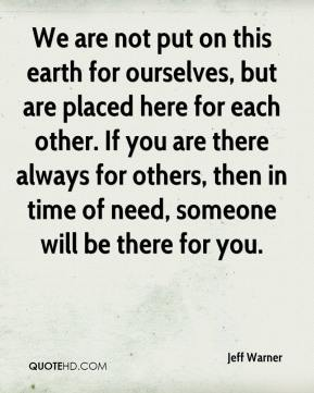 Jeff Warner  - We are not put on this earth for ourselves, but are placed here for each other. If you are there always for others, then in time of need, someone will be there for you.
