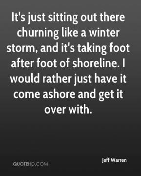 Jeff Warren  - It's just sitting out there churning like a winter storm, and it's taking foot after foot of shoreline. I would rather just have it come ashore and get it over with.