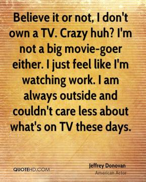 Jeffrey Donovan - Believe it or not, I don't own a TV. Crazy huh? I'm not a big movie-goer either. I just feel like I'm watching work. I am always outside and couldn't care less about what's on TV these days.