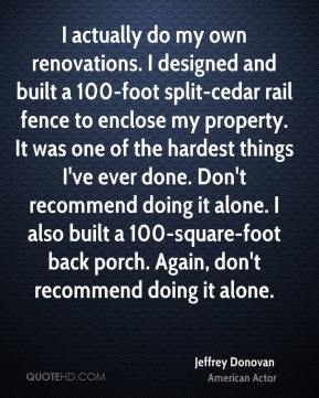 Jeffrey Donovan - I actually do my own renovations. I designed and built a 100-foot split-cedar rail fence to enclose my property. It was one of the hardest things I've ever done. Don't recommend doing it alone. I also built a 100-square-foot back porch. Again, don't recommend doing it alone.