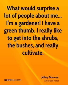 Jeffrey Donovan - What would surprise a lot of people about me... I'm a gardener! I have a green thumb. I really like to get into the shrubs, the bushes, and really cultivate.