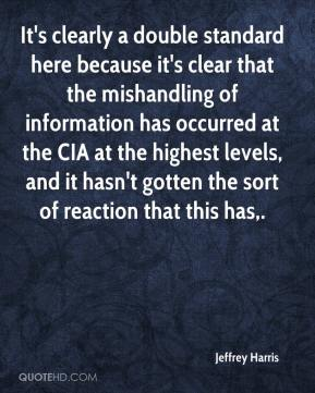 Jeffrey Harris  - It's clearly a double standard here because it's clear that the mishandling of information has occurred at the CIA at the highest levels, and it hasn't gotten the sort of reaction that this has.
