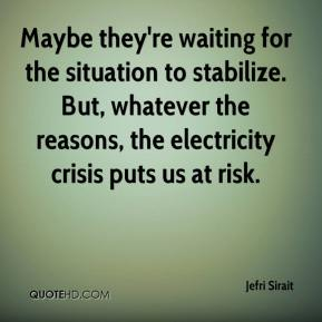 Jefri Sirait  - Maybe they're waiting for the situation to stabilize. But, whatever the reasons, the electricity crisis puts us at risk.