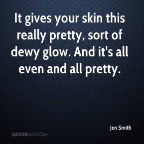Jen Smith  - It gives your skin this really pretty, sort of dewy glow. And it's all even and all pretty.