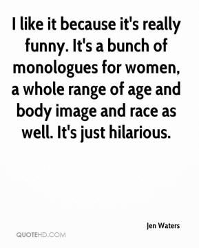I like it because it's really funny. It's a bunch of monologues for women, a whole range of age and body image and race as well. It's just hilarious.