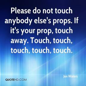 Please do not touch anybody else's props. If it's your prop, touch away. Touch, touch, touch, touch, touch.