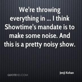 We're throwing everything in ... I think Showtime's mandate is to make some noise. And this is a pretty noisy show.